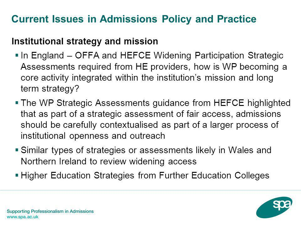 Current Issues in Admissions Policy and Practice Institutional strategy and mission  In England – OFFA and HEFCE Widening Participation Strategic Ass
