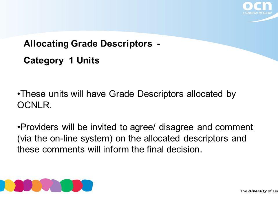 Allocating Grade Descriptors - Category 1 Units These units will have Grade Descriptors allocated by OCNLR.