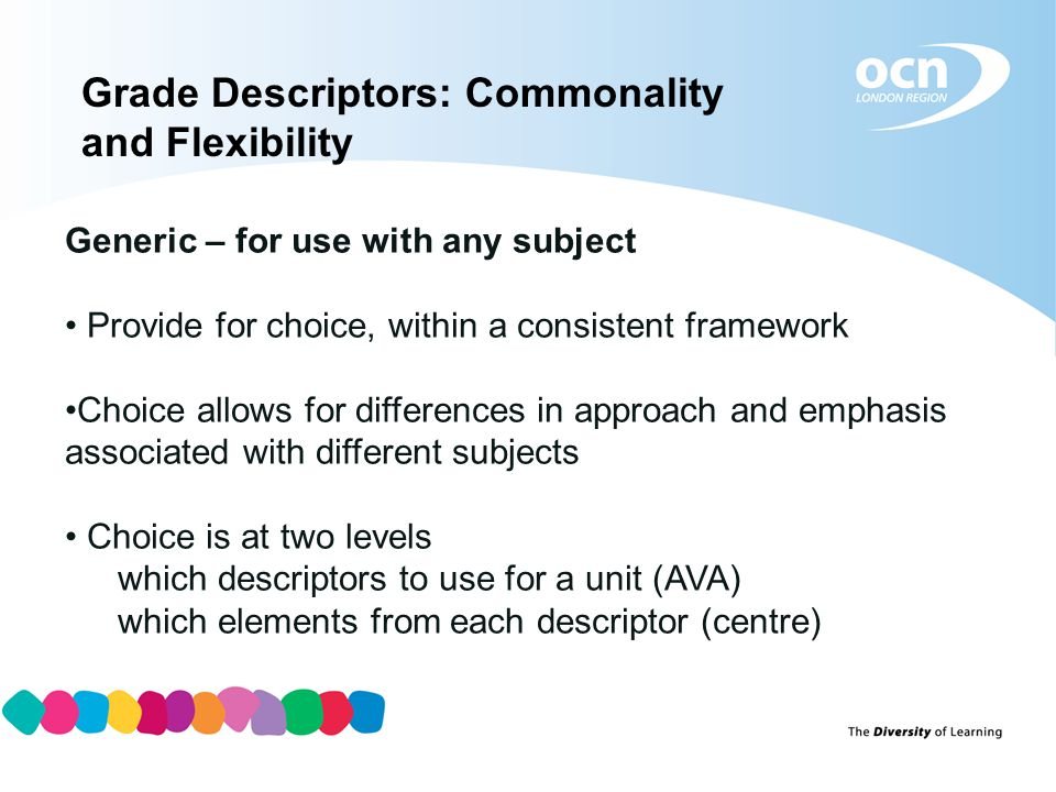 Grade Descriptors: Commonality and Flexibility Generic – for use with any subject Provide for choice, within a consistent framework Choice allows for differences in approach and emphasis associated with different subjects Choice is at two levels which descriptors to use for a unit (AVA) which elements from each descriptor (centre)