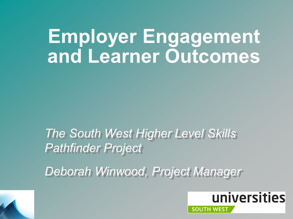 Employer Engagement and Learner Outcomes The South West Higher Level Skills Pathfinder Project Deborah Winwood, Project Manager The South West Higher Level Skills Pathfinder Project Deborah Winwood, Project Manager