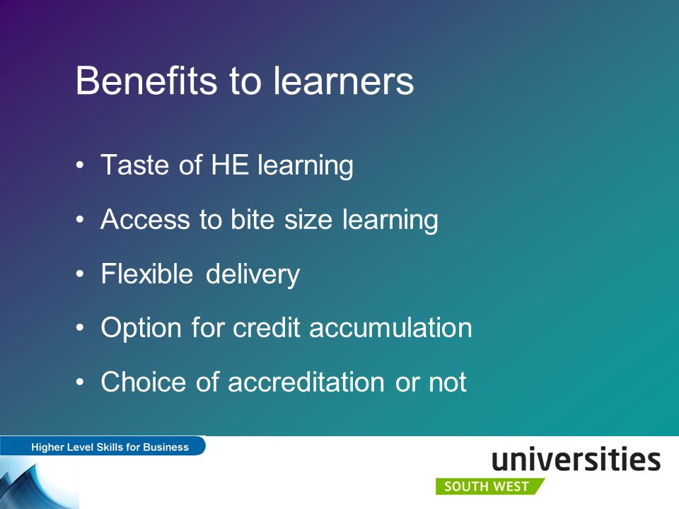 Benefits to learners Taste of HE learning Access to bite size learning Flexible delivery Option for credit accumulation Choice of accreditation or not