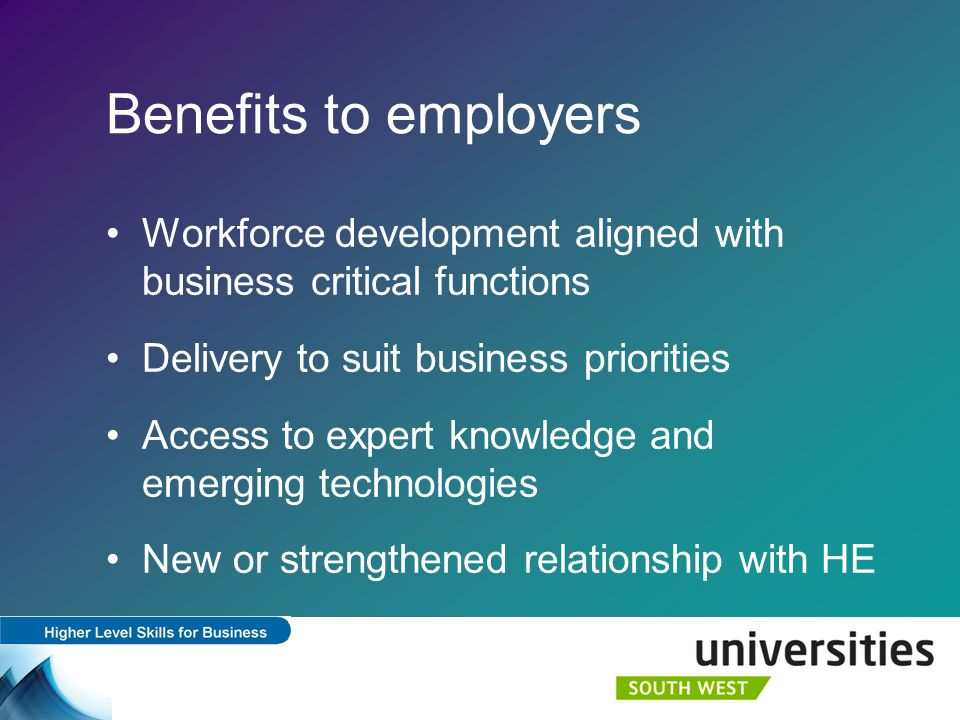 Benefits to employers Workforce development aligned with business critical functions Delivery to suit business priorities Access to expert knowledge and emerging technologies New or strengthened relationship with HE