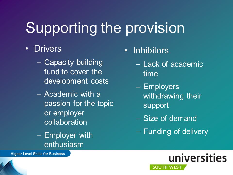 Supporting the provision Drivers –Capacity building fund to cover the development costs –Academic with a passion for the topic or employer collaboration –Employer with enthusiasm Inhibitors –Lack of academic time –Employers withdrawing their support –Size of demand –Funding of delivery