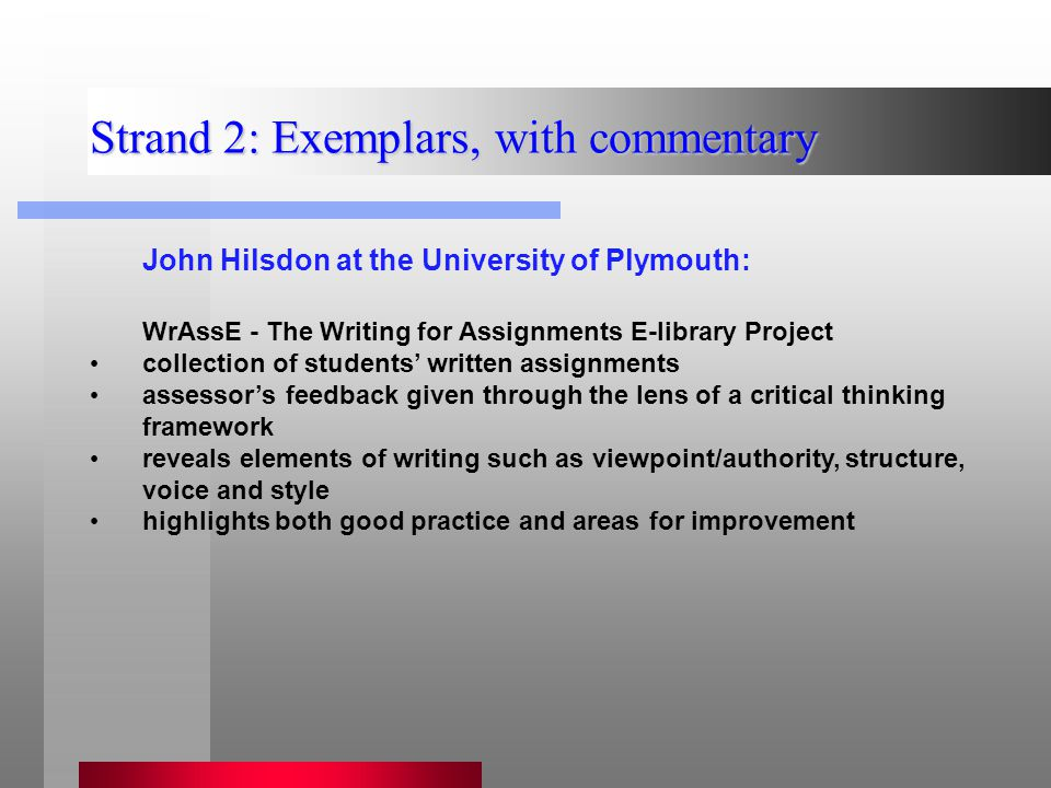 Strand 2: Exemplars, with commentary John Hilsdon at the University of Plymouth: WrAssE - The Writing for Assignments E-library Project collection of students' written assignments assessor's feedback given through the lens of a critical thinking framework reveals elements of writing such as viewpoint/authority, structure, voice and style highlights both good practice and areas for improvement