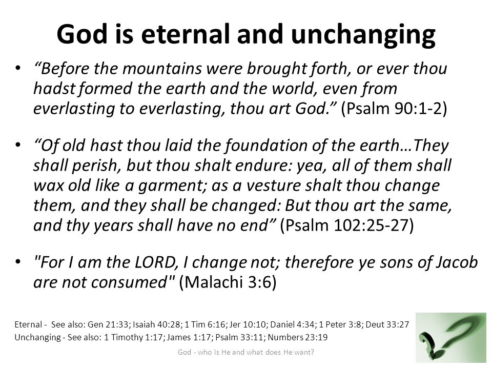 God is eternal and unchanging Before the mountains were brought forth, or ever thou hadst formed the earth and the world, even from everlasting to everlasting, thou art God. (Psalm 90:1-2) Of old hast thou laid the foundation of the earth…They shall perish, but thou shalt endure: yea, all of them shall wax old like a garment; as a vesture shalt thou change them, and they shall be changed: But thou art the same, and thy years shall have no end (Psalm 102:25-27) For I am the LORD, I change not; therefore ye sons of Jacob are not consumed (Malachi 3:6) Eternal - See also: Gen 21:33; Isaiah 40:28; 1 Tim 6:16; Jer 10:10; Daniel 4:34; 1 Peter 3:8; Deut 33:27 Unchanging - See also: 1 Timothy 1:17; James 1:17; Psalm 33:11; Numbers 23:19 God - who is He and what does He want 5