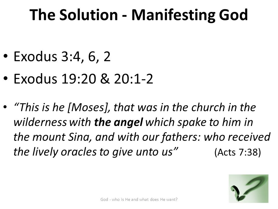 The Solution - Manifesting God Exodus 3:4, 6, 2 Exodus 19:20 & 20:1-2 This is he [Moses], that was in the church in the wilderness with the angel which spake to him in the mount Sina, and with our fathers: who received the lively oracles to give unto us (Acts 7:38) God - who is He and what does He want 9