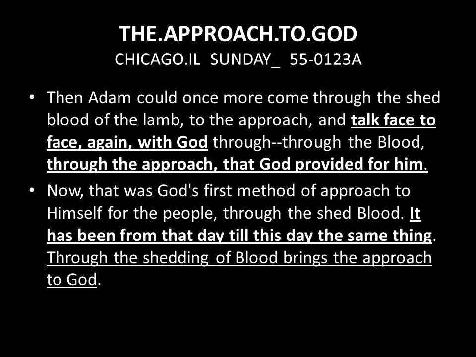 Then Adam could once more come through the shed blood of the lamb, to the approach, and talk face to face, again, with God through--through the Blood, through the approach, that God provided for him.