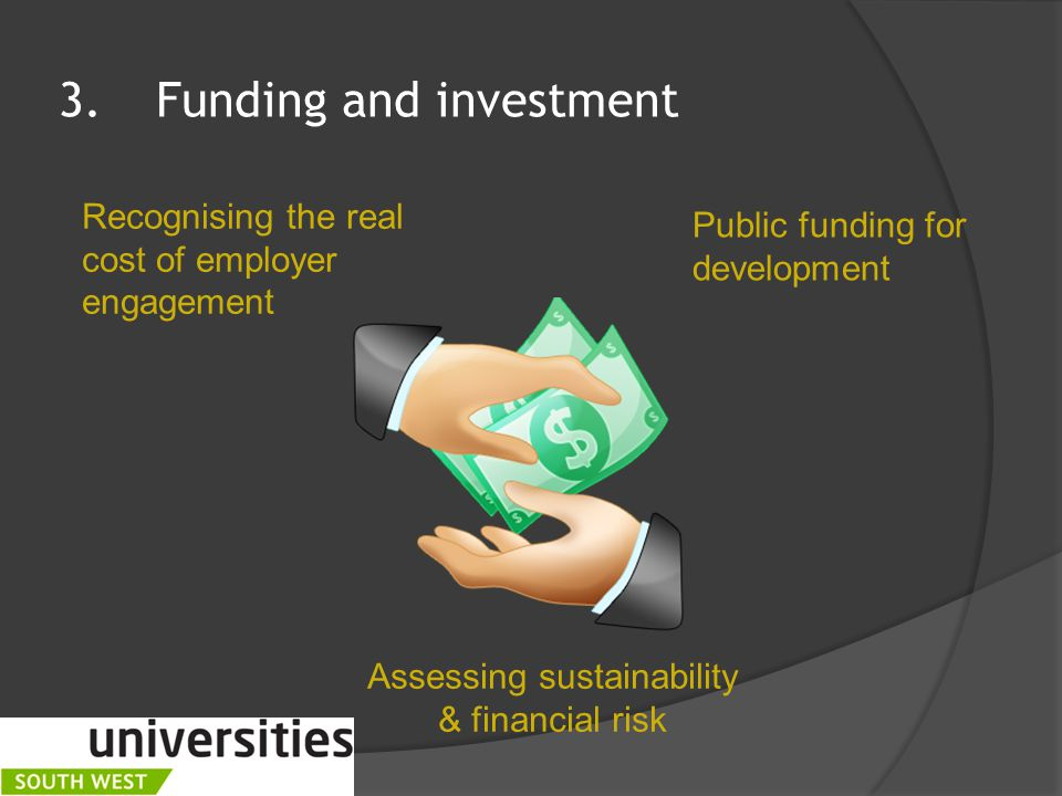 3.Funding and investment Recognising the real cost of employer engagement Public funding for development Assessing sustainability & financial risk
