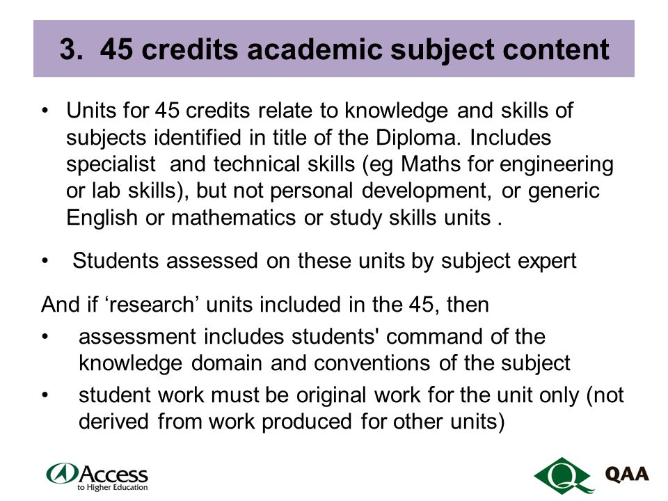 3. 45 credits academic subject content Units for 45 credits relate to knowledge and skills of subjects identified in title of the Diploma. Includes sp