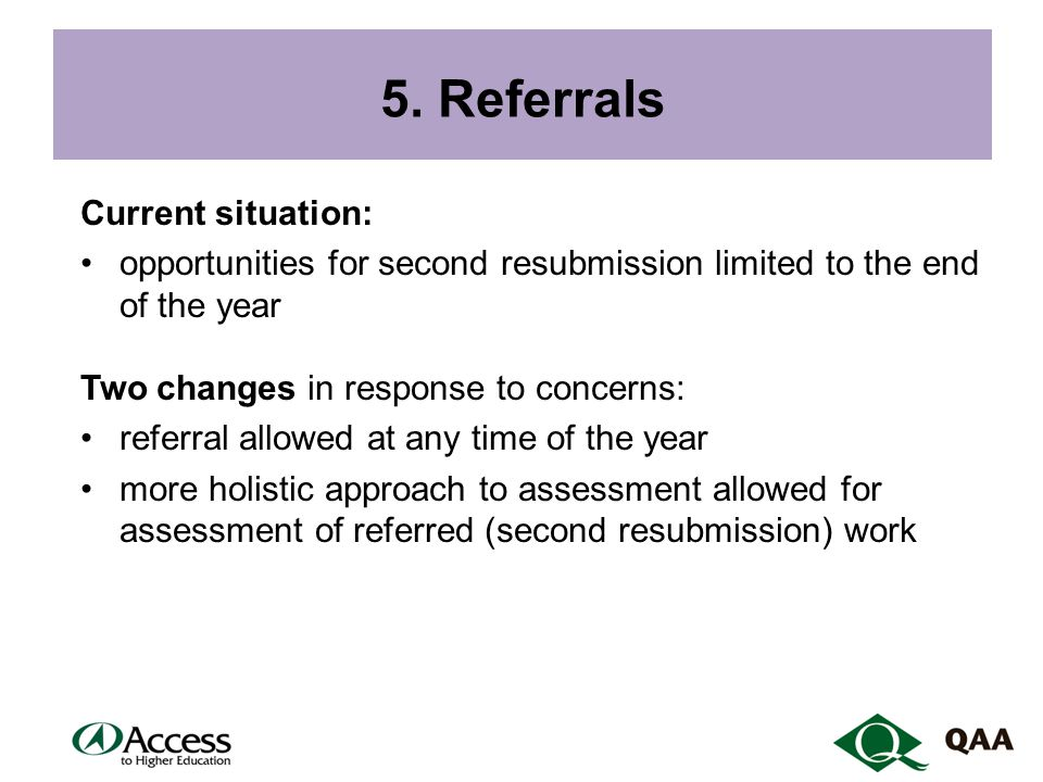 5. Referrals Current situation: opportunities for second resubmission limited to the end of the year Two changes in response to concerns: referral all