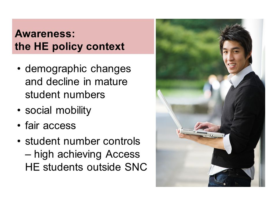 Awareness: the HE policy context demographic changes and decline in mature student numbers social mobility fair access student number controls – high achieving Access HE students outside SNC