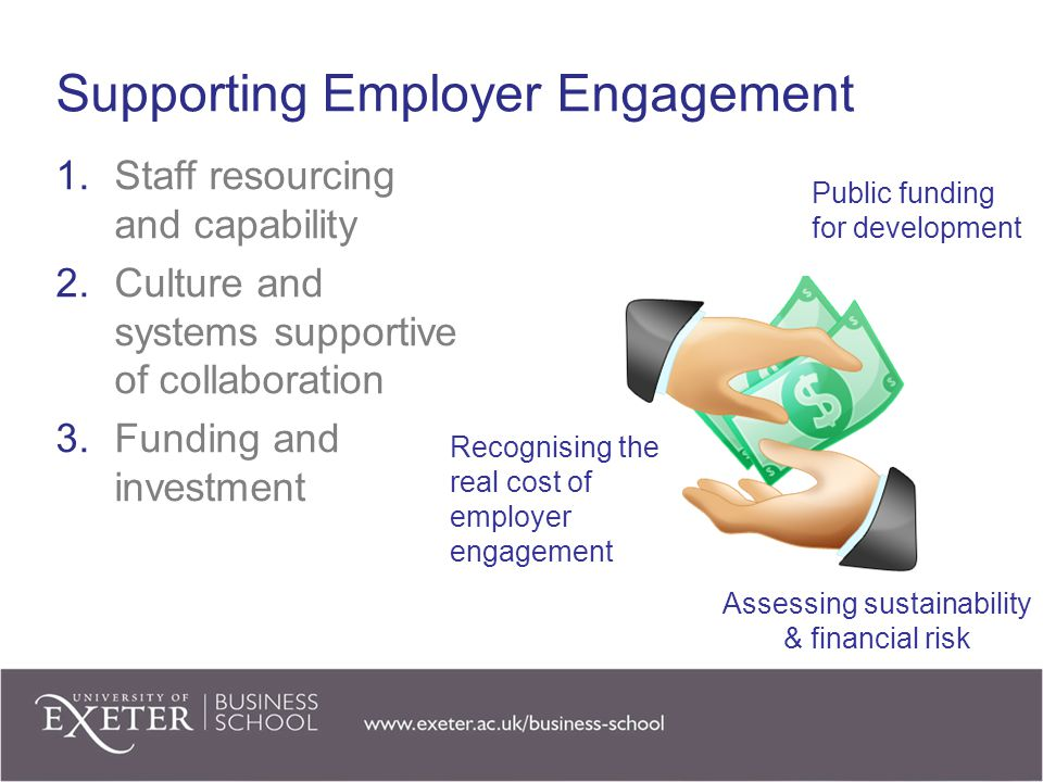 Supporting Employer Engagement 1.Staff resourcing and capability 2.Culture and systems supportive of collaboration 3.Funding and investment Recognising the real cost of employer engagement Public funding for development Assessing sustainability & financial risk