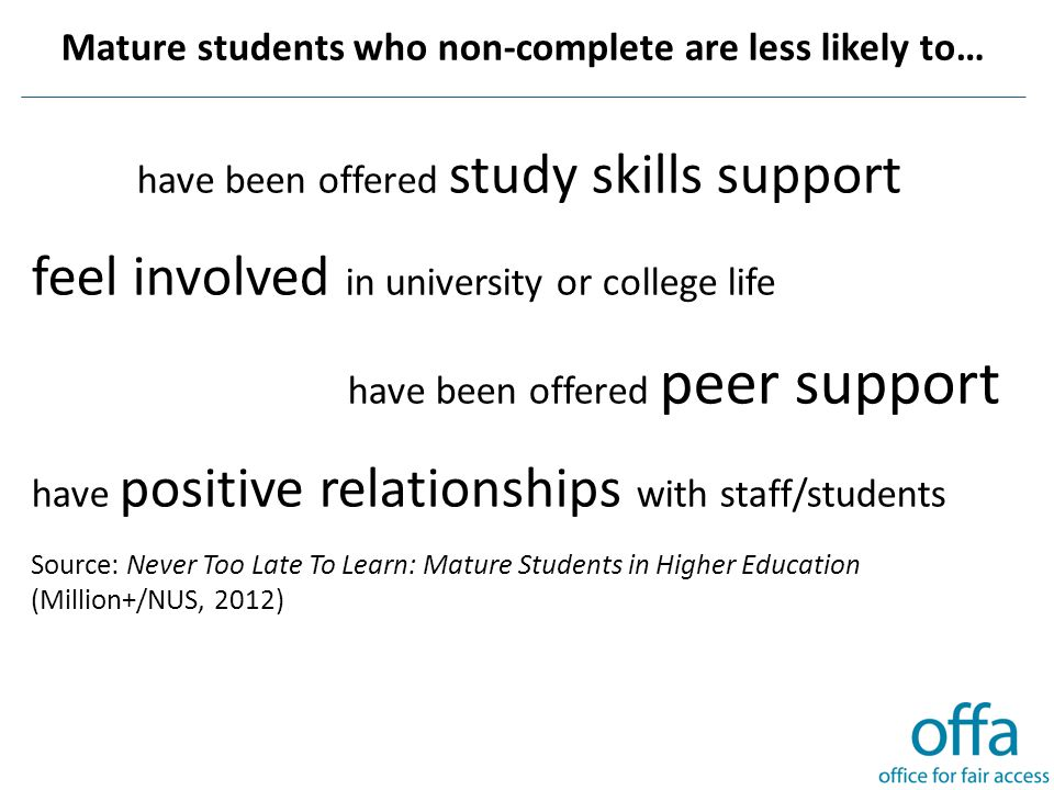Mature students who non-complete are less likely to… have been offered study skills support feel involved in university or college life have been offered peer support have positive relationships with staff/students Source: Never Too Late To Learn: Mature Students in Higher Education (Million+/NUS, 2012)