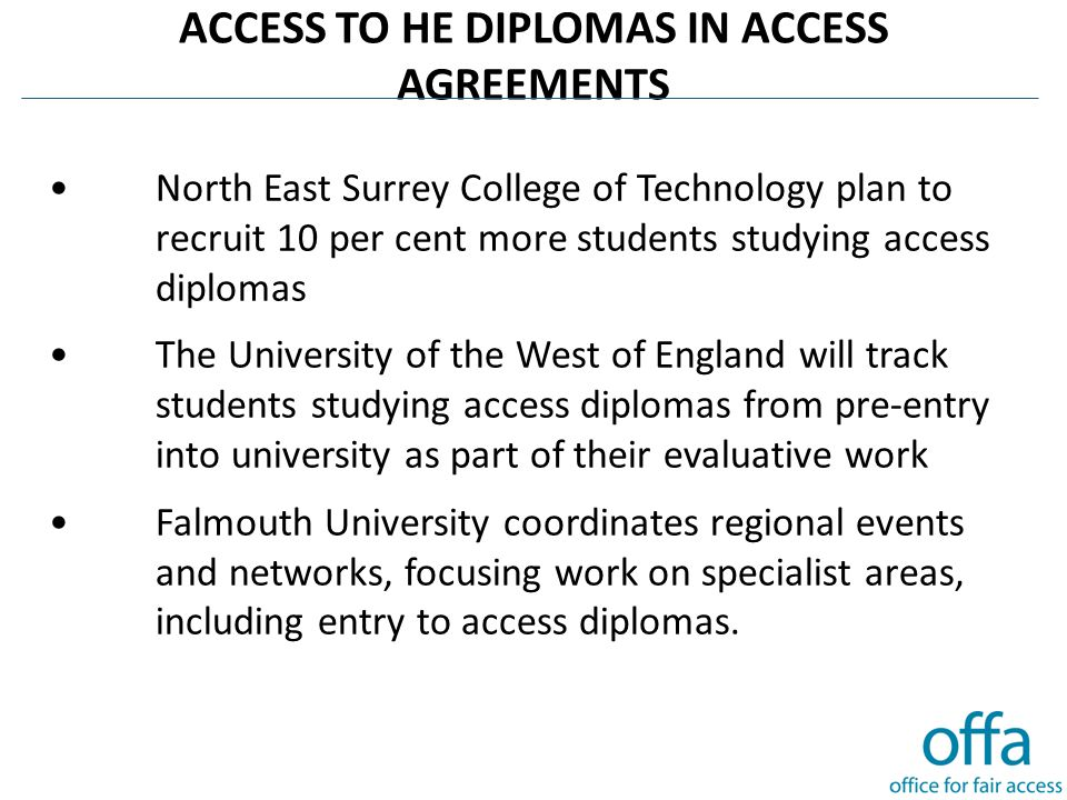 ACCESS TO HE DIPLOMAS IN ACCESS AGREEMENTS North East Surrey College of Technology plan to recruit 10 per cent more students studying access diplomas The University of the West of England will track students studying access diplomas from pre-entry into university as part of their evaluative work Falmouth University coordinates regional events and networks, focusing work on specialist areas, including entry to access diplomas.