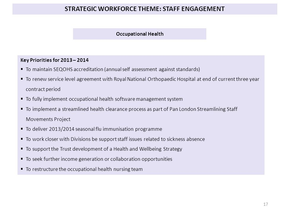 Occupational Health Key Priorities for 2013 – 2014  To maintain SEQOHS accreditation (annual self assessment against standards)  To renew service level agreement with Royal National Orthopaedic Hospital at end of current three year contract period  To fully implement occupational health software management system  To implement a streamlined health clearance process as part of Pan London Streamlining Staff Movements Project  To deliver 2013/2014 seasonal flu immunisation programme  To work closer with Divisions be support staff issues related to sickness absence  To support the Trust development of a Health and Wellbeing Strategy  To seek further income generation or collaboration opportunities  To restructure the occupational health nursing team STRATEGIC WORKFORCE THEME: STAFF ENGAGEMENT 17