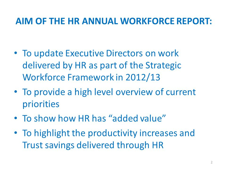 To update Executive Directors on work delivered by HR as part of the Strategic Workforce Framework in 2012/13 To provide a high level overview of current priorities To show how HR has added value To highlight the productivity increases and Trust savings delivered through HR 2 AIM OF THE HR ANNUAL WORKFORCE REPORT: