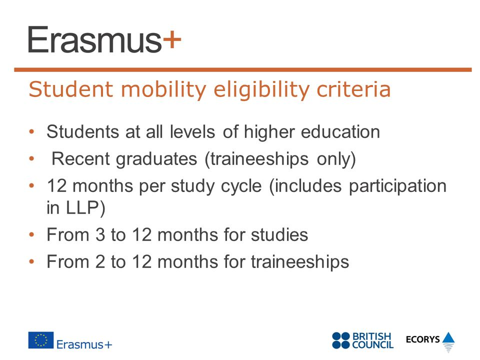 Student mobility eligibility criteria Students at all levels of higher education Recent graduates (traineeships only) 12 months per study cycle (inclu