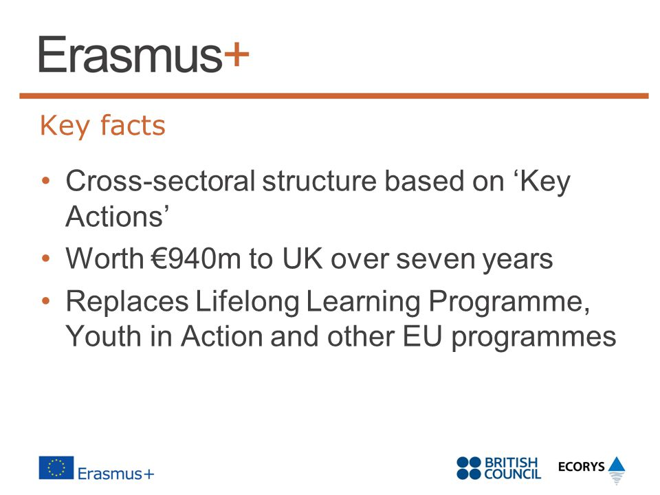 Key facts Cross-sectoral structure based on 'Key Actions' Worth €940m to UK over seven years Replaces Lifelong Learning Programme, Youth in Action and