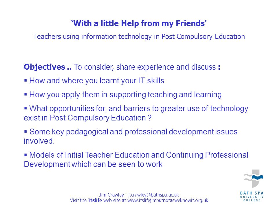 Jim Crawley - j.crawley@bathspa.ac.uk Visit the Itslife web site at www.itslifejimbutnotasweknowit.org.uk 'With a little Help from my Friends Teachers using information technology in Post Compulsory Education Objectives..