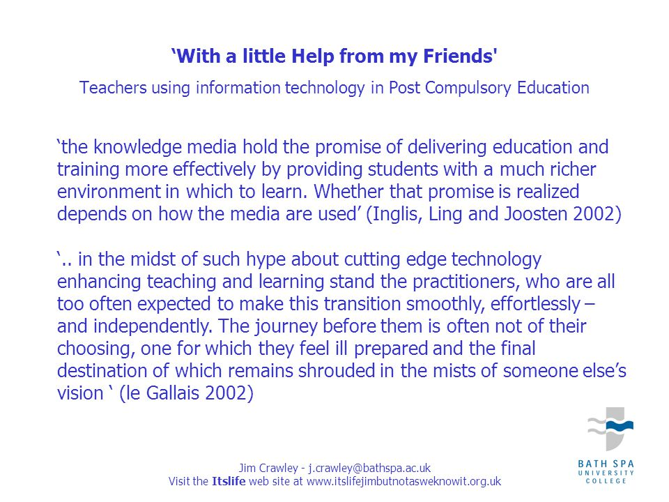 Jim Crawley - j.crawley@bathspa.ac.uk Visit the Itslife web site at www.itslifejimbutnotasweknowit.org.uk 'the knowledge media hold the promise of delivering education and training more effectively by providing students with a much richer environment in which to learn.