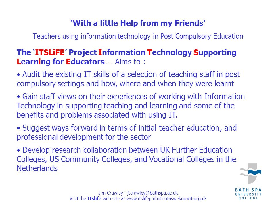 Jim Crawley - j.crawley@bathspa.ac.uk Visit the Itslife web site at www.itslifejimbutnotasweknowit.org.uk The 'ITSLiFE' Project Information Technology Supporting Learning for Educators … Aims to : Audit the existing IT skills of a selection of teaching staff in post compulsory settings and how, where and when they were learnt Gain staff views on their experiences of working with Information Technology in supporting teaching and learning and some of the benefits and problems associated with using IT.