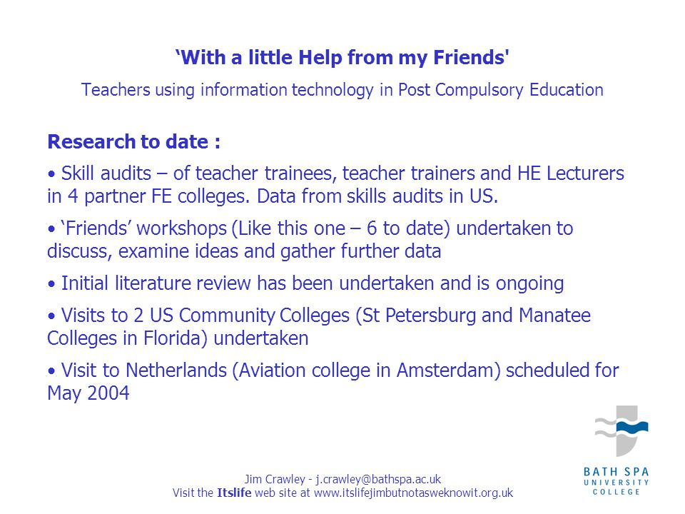 Jim Crawley - j.crawley@bathspa.ac.uk Visit the Itslife web site at www.itslifejimbutnotasweknowit.org.uk Research to date : Skill audits – of teacher trainees, teacher trainers and HE Lecturers in 4 partner FE colleges.