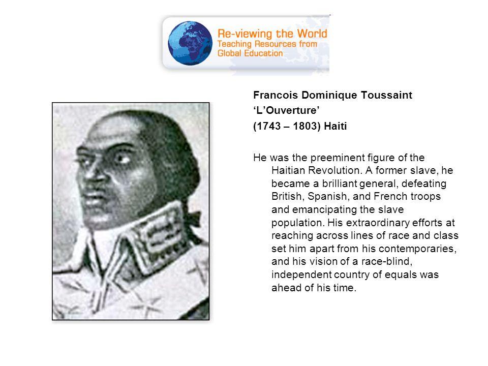 Francois Dominique Toussaint 'L'Ouverture' (1743 – 1803) Haiti He was the preeminent figure of the Haitian Revolution.