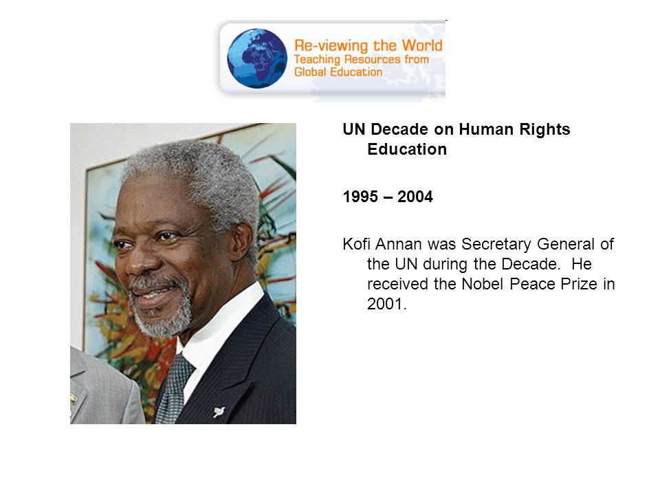 UN Decade on Human Rights Education 1995 – 2004 Kofi Annan was Secretary General of the UN during the Decade.