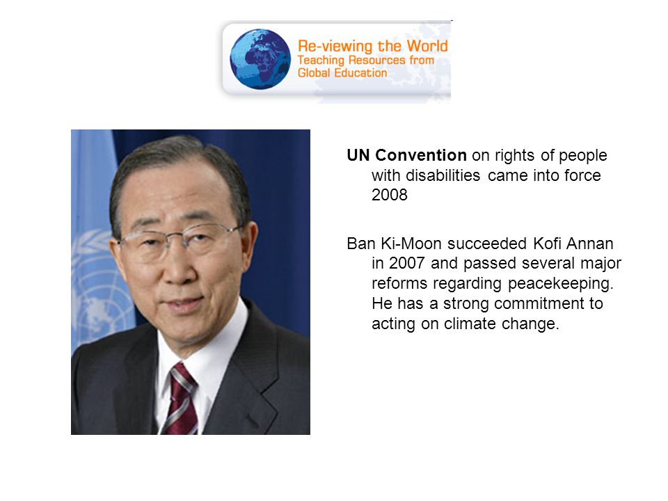 UN Convention on rights of people with disabilities came into force 2008 Ban Ki-Moon succeeded Kofi Annan in 2007 and passed several major reforms regarding peacekeeping.