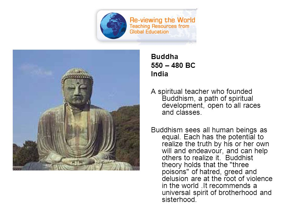 Buddha 550 – 480 BC India A spiritual teacher who founded Buddhism, a path of spiritual development, open to all races and classes.