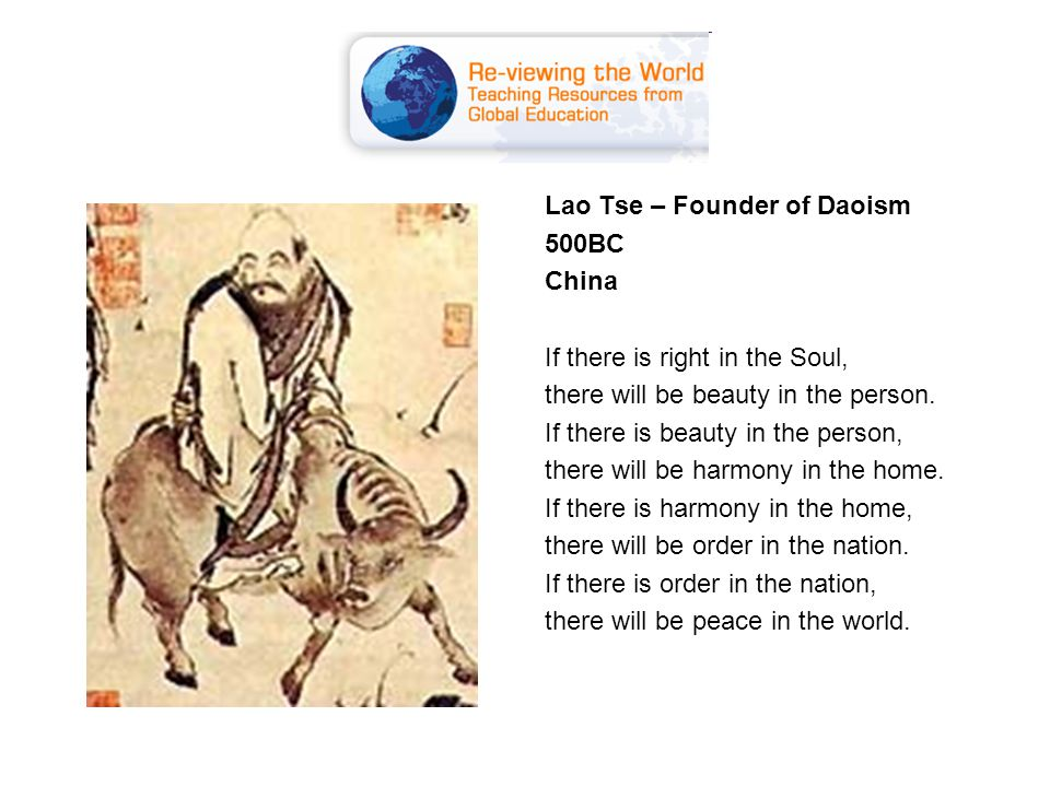 Lao Tse – Founder of Daoism 500BC China If there is right in the Soul, there will be beauty in the person.