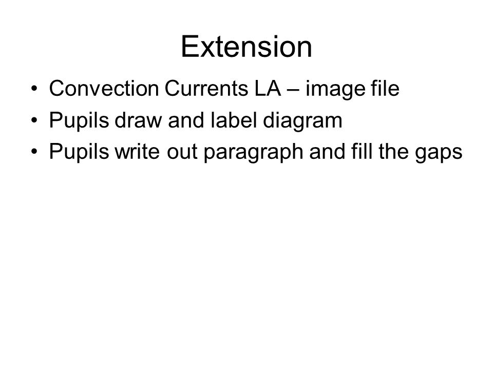 Extension Convection Currents LA – image file Pupils draw and label diagram Pupils write out paragraph and fill the gaps