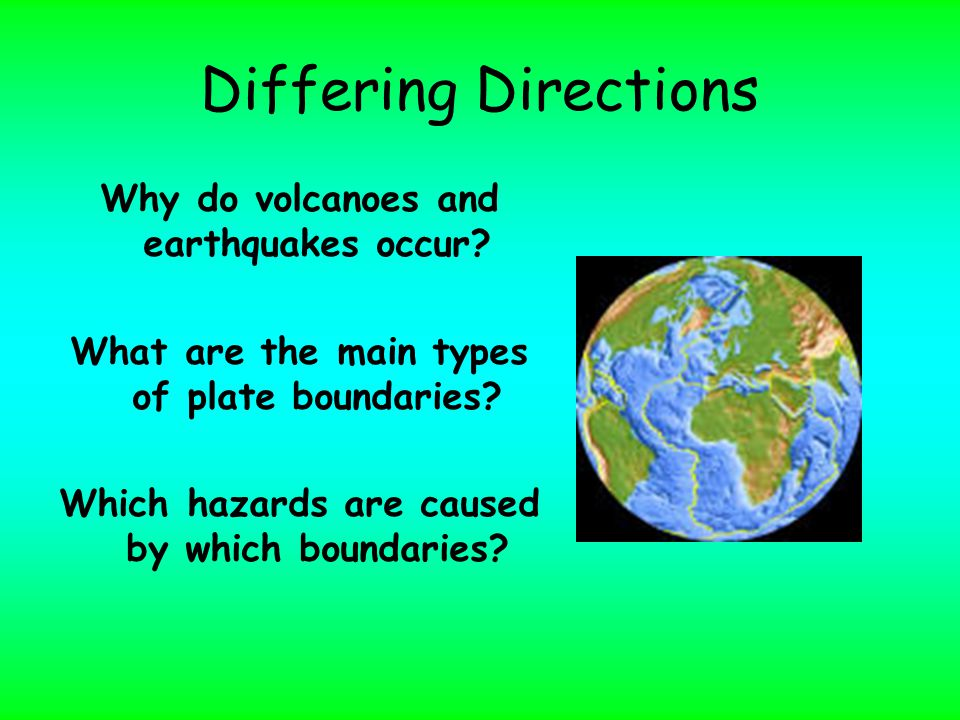 Differing Directions Why do volcanoes and earthquakes occur.