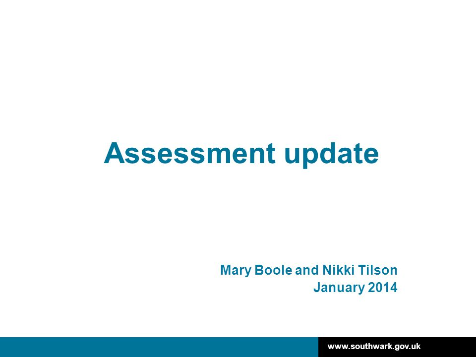 www.southwark.gov.uk Assessment update Mary Boole and Nikki Tilson January 2014