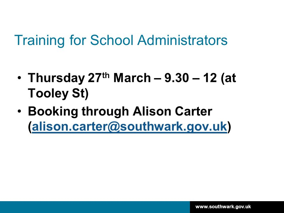 www.southwark.gov.uk Training for School Administrators Thursday 27 th March – 9.30 – 12 (at Tooley St) Booking through Alison Carter (alison.carter@s