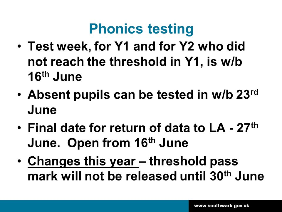 www.southwark.gov.uk Phonics testing Test week, for Y1 and for Y2 who did not reach the threshold in Y1, is w/b 16 th June Absent pupils can be tested