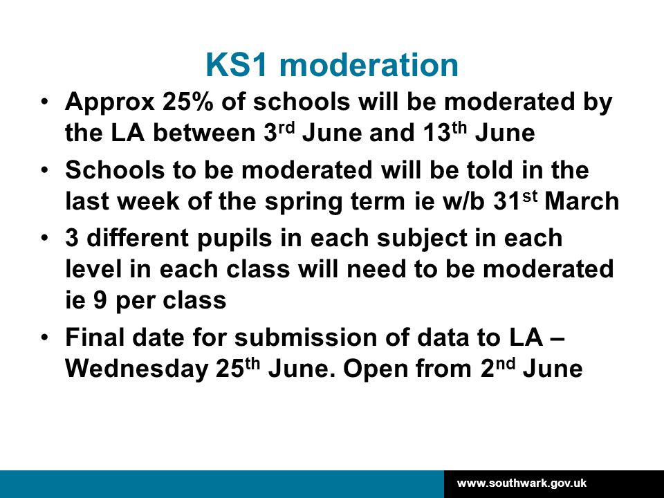 www.southwark.gov.uk KS1 moderation Approx 25% of schools will be moderated by the LA between 3 rd June and 13 th June Schools to be moderated will be
