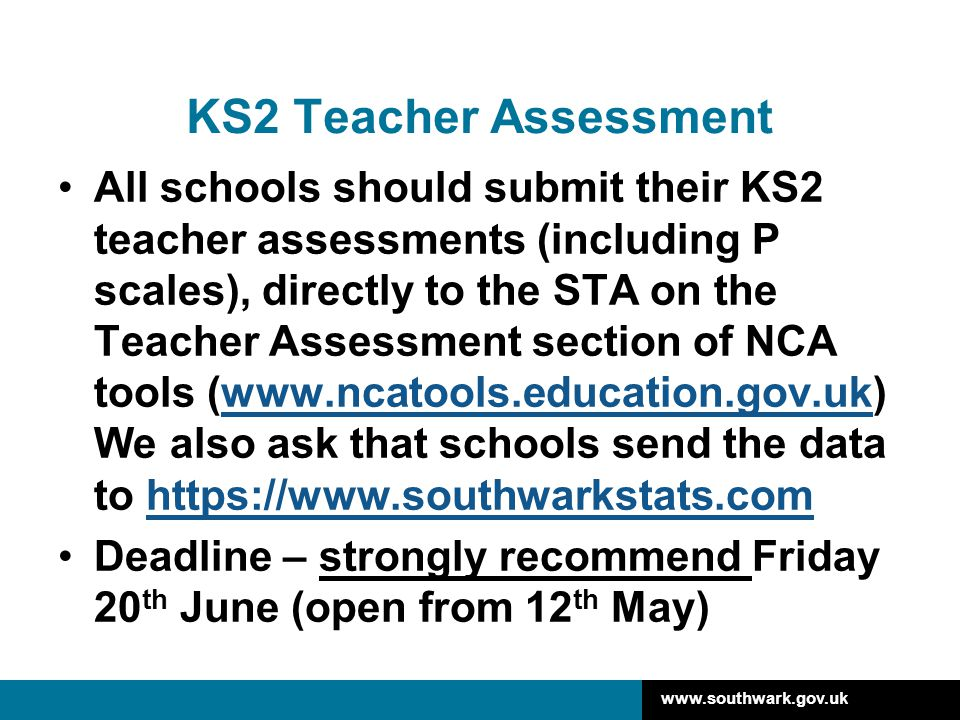 www.southwark.gov.uk KS2 Teacher Assessment All schools should submit their KS2 teacher assessments (including P scales), directly to the STA on the T