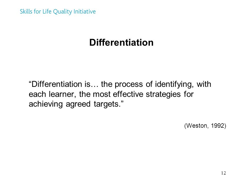 12 Differentiation Differentiation is… the process of identifying, with each learner, the most effective strategies for achieving agreed targets. (Weston, 1992)