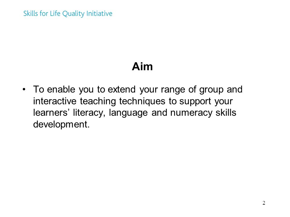 2 Aim To enable you to extend your range of group and interactive teaching techniques to support your learners' literacy, language and numeracy skills development.