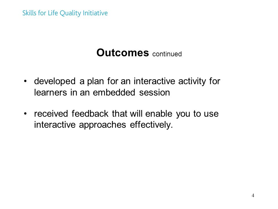 4 Outcomes continued developed a plan for an interactive activity for learners in an embedded session received feedback that will enable you to use interactive approaches effectively.