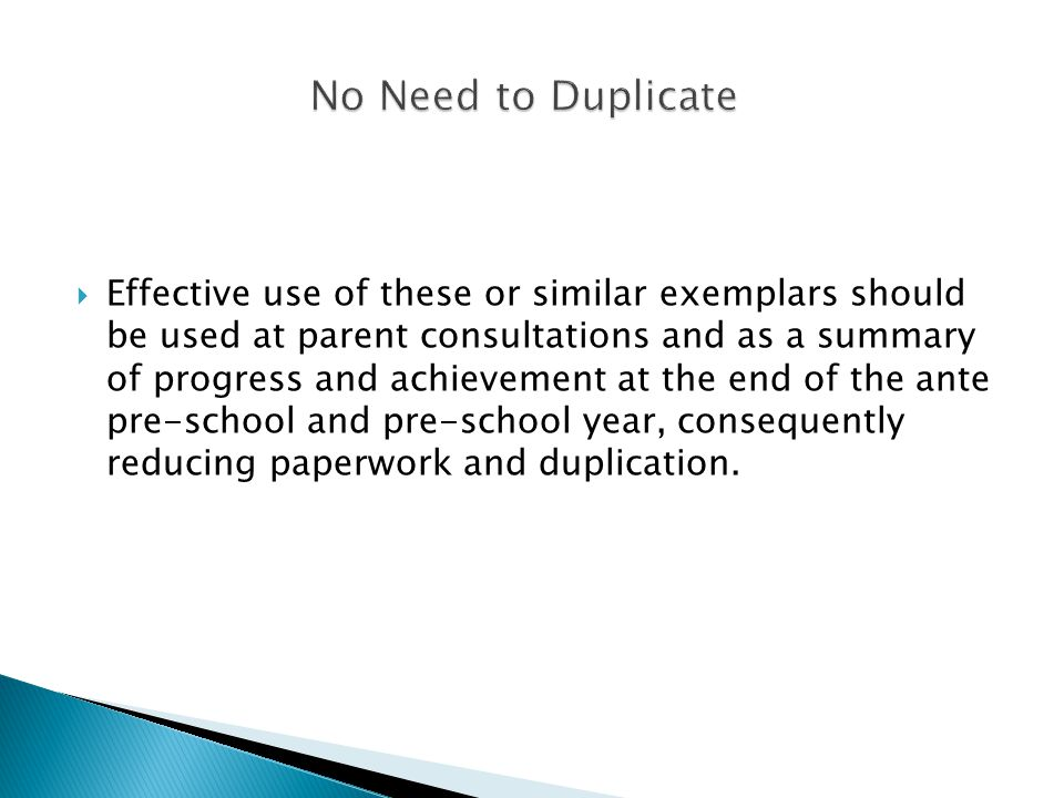  Effective use of these or similar exemplars should be used at parent consultations and as a summary of progress and achievement at the end of the ante pre-school and pre-school year, consequently reducing paperwork and duplication.