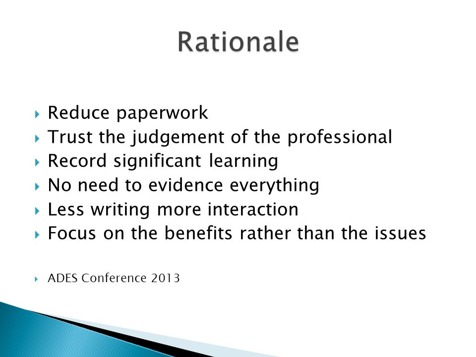  Reduce paperwork  Trust the judgement of the professional  Record significant learning  No need to evidence everything  Less writing more interaction  Focus on the benefits rather than the issues  ADES Conference 2013