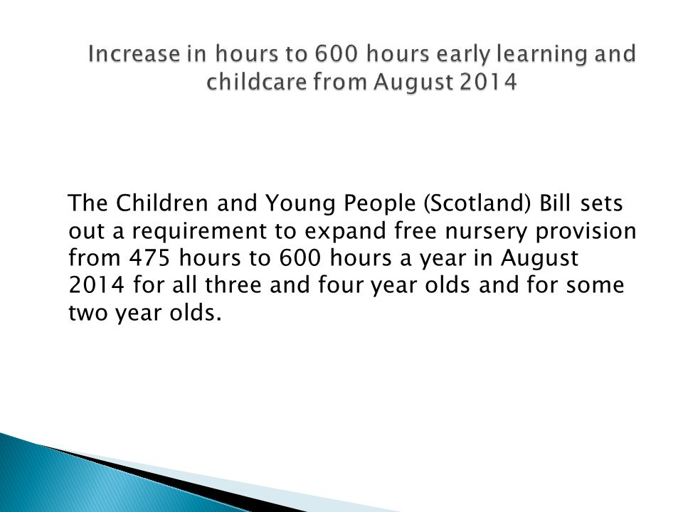 The Children and Young People (Scotland) Bill sets out a requirement to expand free nursery provision from 475 hours to 600 hours a year in August 2014 for all three and four year olds and for some two year olds.