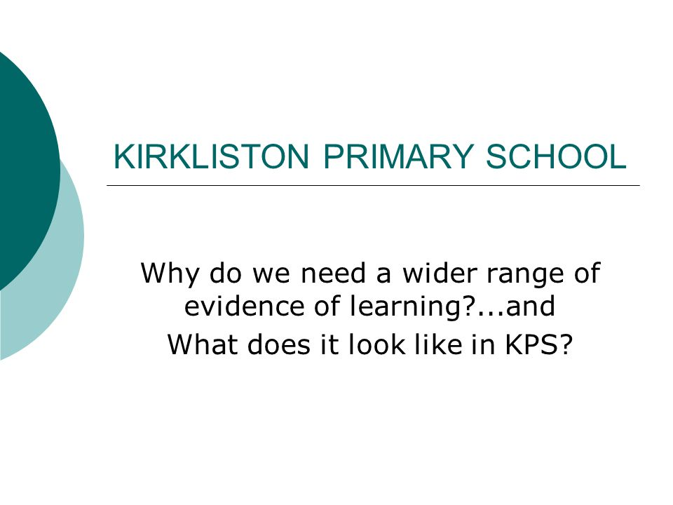 KIRKLISTON PRIMARY SCHOOL Why do we need a wider range of evidence of learning ...and What does it look like in KPS