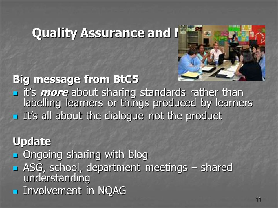 11 Quality Assurance and Moderation Big message from BtC5 it's more about sharing standards rather than labelling learners or things produced by learners it's more about sharing standards rather than labelling learners or things produced by learners It's all about the dialogue not the product It's all about the dialogue not the productUpdate Ongoing sharing with blog Ongoing sharing with blog ASG, school, department meetings – shared understanding ASG, school, department meetings – shared understanding Involvement in NQAG Involvement in NQAG