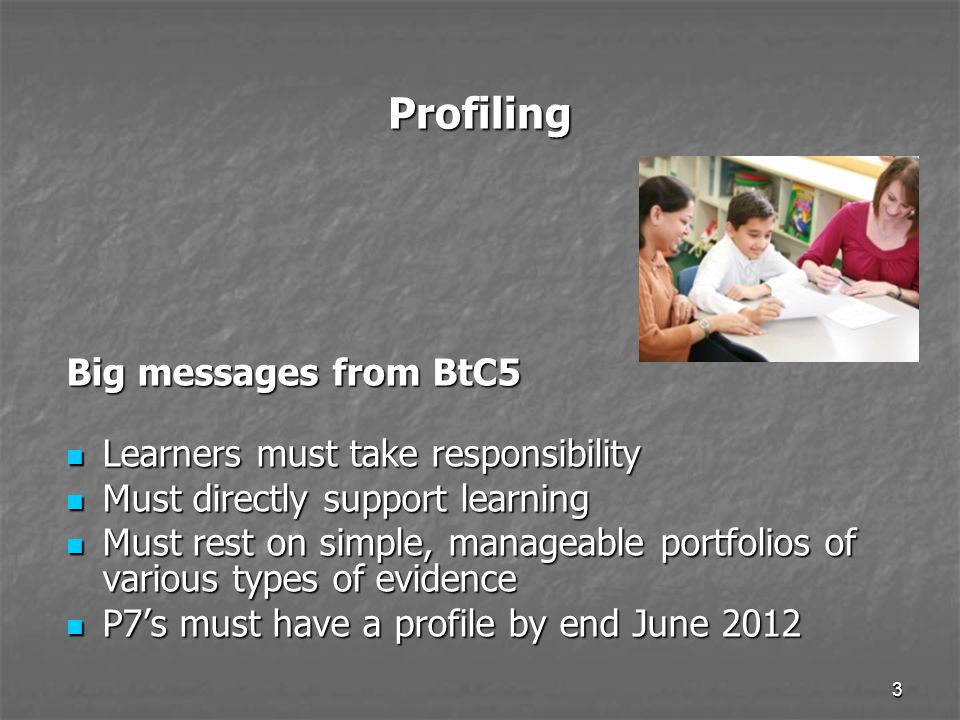3 Profiling Big messages from BtC5 Learners must take responsibility Learners must take responsibility Must directly support learning Must directly support learning Must rest on simple, manageable portfolios of various types of evidence Must rest on simple, manageable portfolios of various types of evidence P7's must have a profile by end June 2012 P7's must have a profile by end June 2012