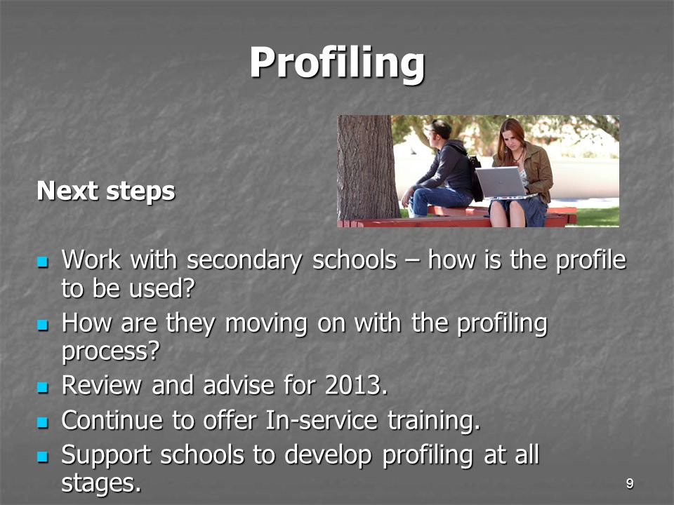 9 Profiling Next steps Work with secondary schools – how is the profile to be used.