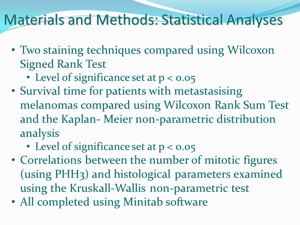 Materials and Methods: Statistical Analyses Two staining techniques compared using Wilcoxon Signed Rank Test Level of significance set at p < 0.05 Survival time for patients with metastasising melanomas compared using Wilcoxon Rank Sum Test and the Kaplan- Meier non-parametric distribution analysis Level of significance set at p < 0.05 Correlations between the number of mitotic figures (using PHH3) and histological parameters examined using the Kruskall-Wallis non-parametric test All completed using Minitab software