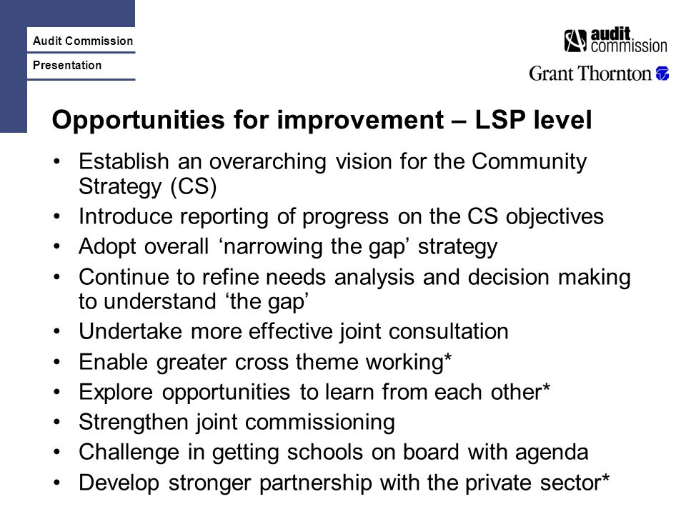 Audit Commission Presentation Opportunities for improvement – LSP level Establish an overarching vision for the Community Strategy (CS) Introduce repo
